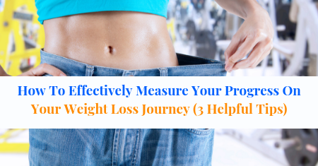 How To Effectively Measure Your Progress On Your Weight Loss Journey (3 Helpful Tips)