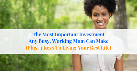 The Most Important Investment Any Busy, Working Mom Can Make (Plus, 3 Keys To Living Your Best Life